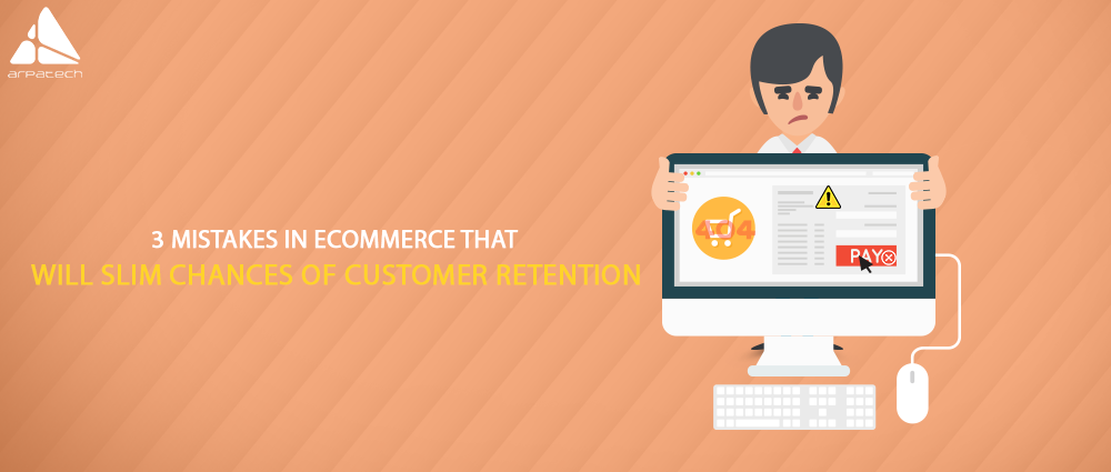 fatal mistakes for losing potential customers, losing customer retention, ecommerce mistakes
